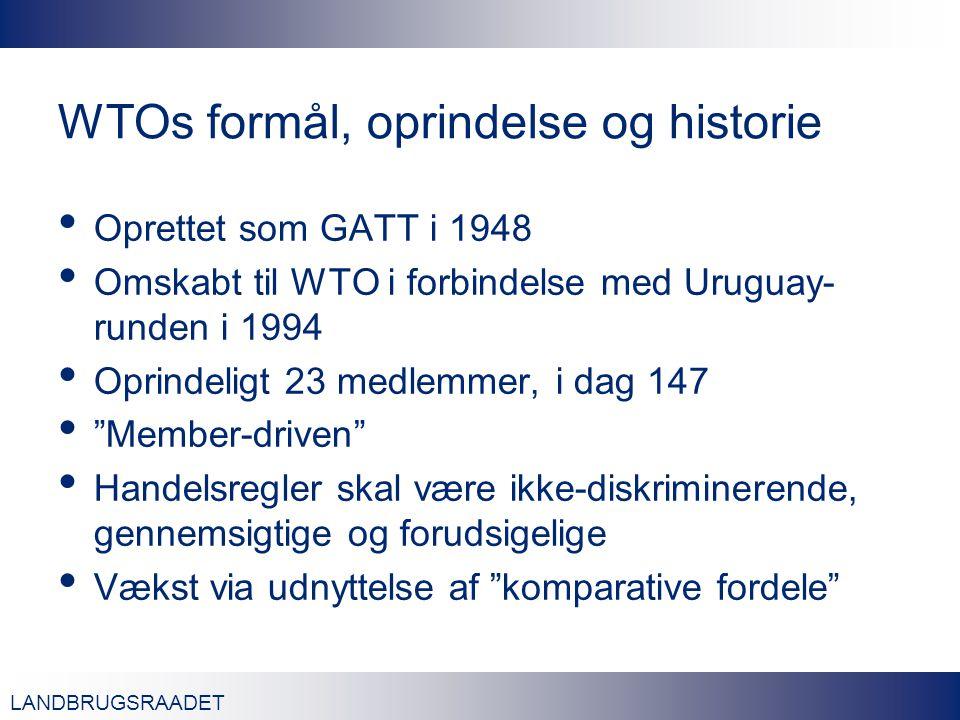 LANDBRUGSRAADET WTOs formål, oprindelse og historie Oprettet som GATT i 1948 Omskabt til WTO i forbindelse med Uruguay- runden i 1994 Oprindeligt 23 medlemmer, i dag 147 Member-driven Handelsregler skal være ikke-diskriminerende, gennemsigtige og forudsigelige Vækst via udnyttelse af komparative fordele