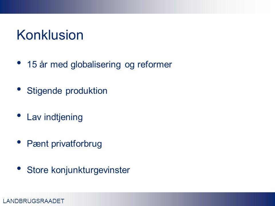 LANDBRUGSRAADET Konklusion 15 år med globalisering og reformer Stigende produktion Lav indtjening Pænt privatforbrug Store konjunkturgevinster
