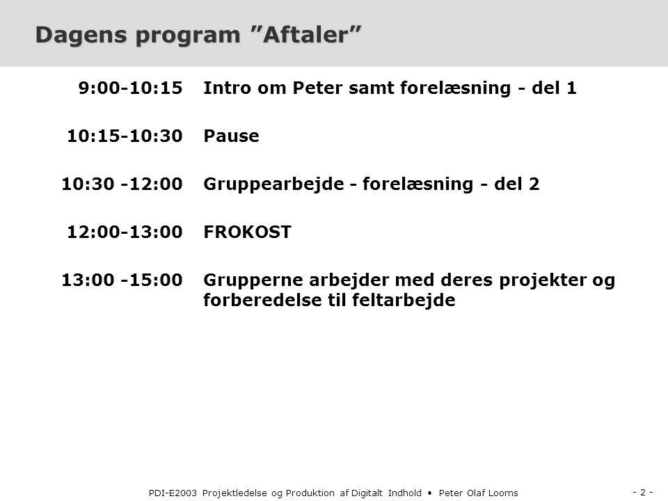 - 2 - PDI-E2003 Projektledelse og Produktion af Digitalt Indhold Peter Olaf Looms Dagens program Aftaler 9:00-10:15 10:15-10:30 10:30 -12:00 12:00-13:00 13:00 -15:00 Intro om Peter samt forelæsning - del 1 Pause Gruppearbejde - forelæsning - del 2 FROKOST Grupperne arbejder med deres projekter og forberedelse til feltarbejde