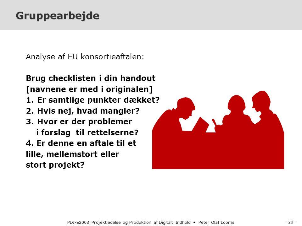 - 20 - PDI-E2003 Projektledelse og Produktion af Digitalt Indhold Peter Olaf Looms Gruppearbejde Analyse af EU konsortieaftalen: Brug checklisten i din handout [navnene er med i originalen] 1.Er samtlige punkter dækket.