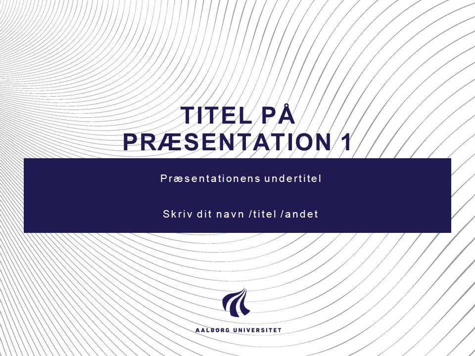 TITEL PÅ PRÆSENTATION 1 Præsentationens undertitel Skriv dit navn /titel /andet