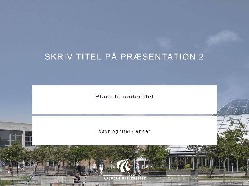 SKRIV TITEL PÅ PRÆSENTATION 2 Plads til undertitel Navn og titel / andet