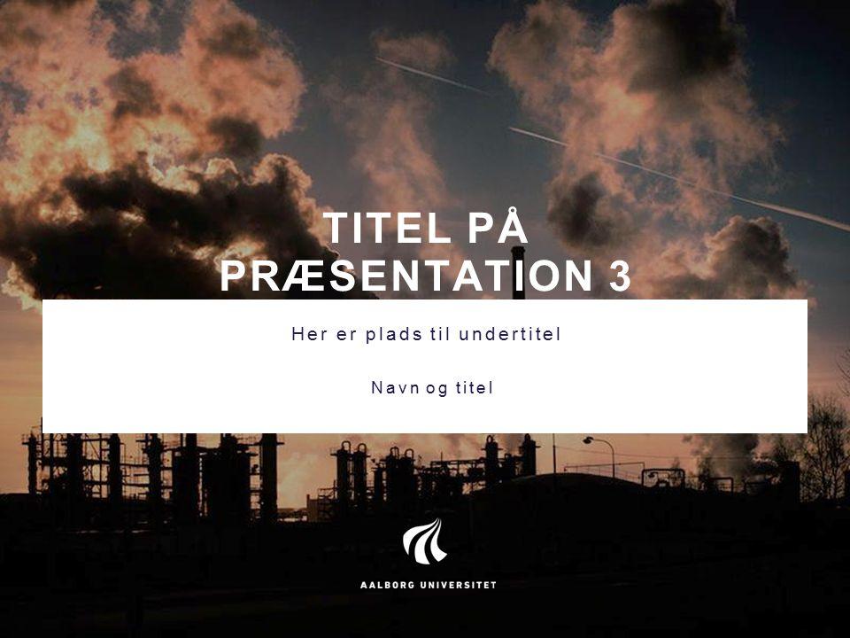 TITEL PÅ PRÆSENTATION 3 Her er plads til undertitel Navn og titel