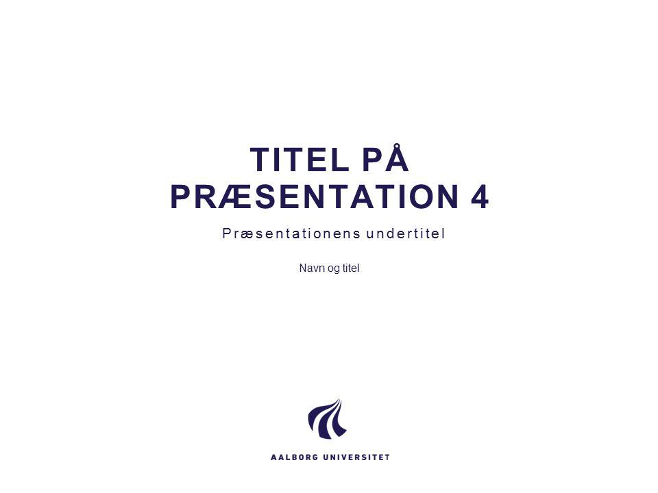 TITEL PÅ PRÆSENTATION 4 Præsentationens undertitel Navn og titel