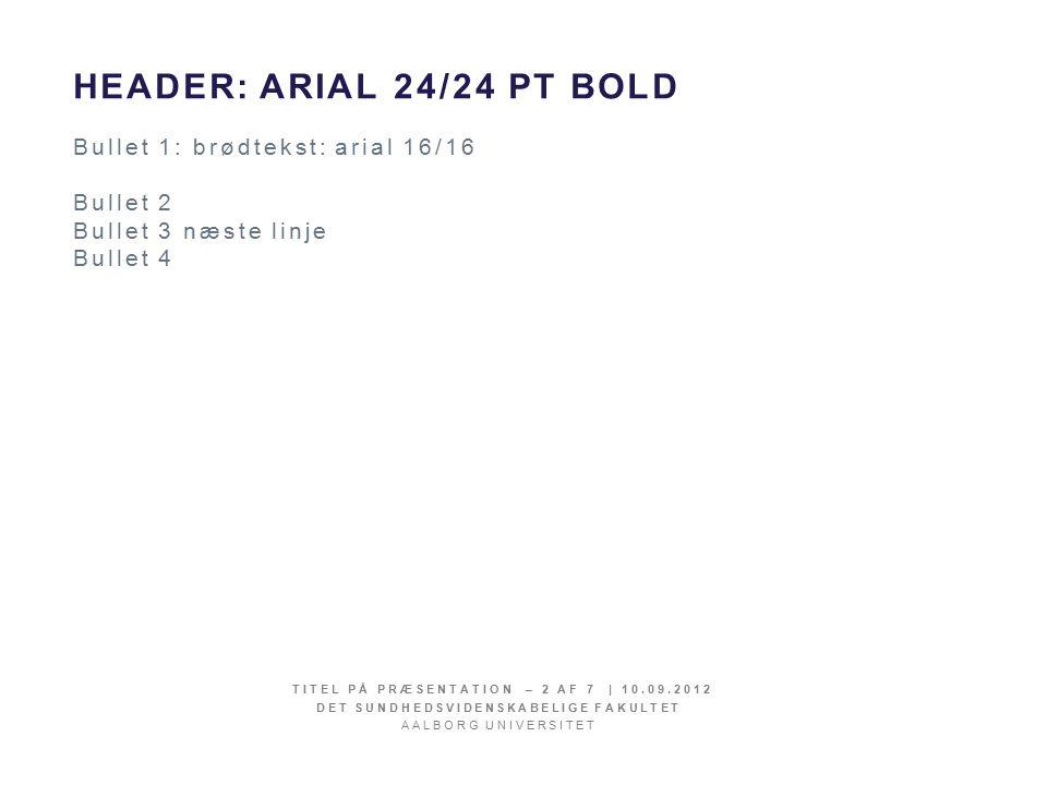 HEADER:ARIAL 24/24 PT BOLD Bullet 1: brødtekst: arial 16/16 Bullet 2 Bullet 3 næste linje Bullet 4 TITEL PÅ PRÆSENTATION – 2 AF 7 | 10.09.2012 DET SUNDHEDSVIDENSKABELIGE FAKULTET AALBORG UNIVERSITET