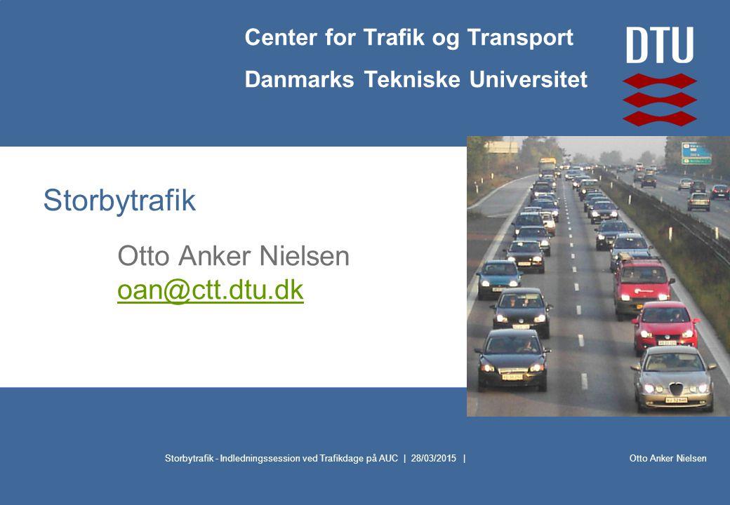 Otto Anker Nielsen Center for Trafik og Transport Danmarks Tekniske Universitet Storbytrafik - Indledningssession ved Trafikdage på AUC | 28/03/2015 | Storbytrafik Otto Anker Nielsen oan@ctt.dtu.dk oan@ctt.dtu.dk