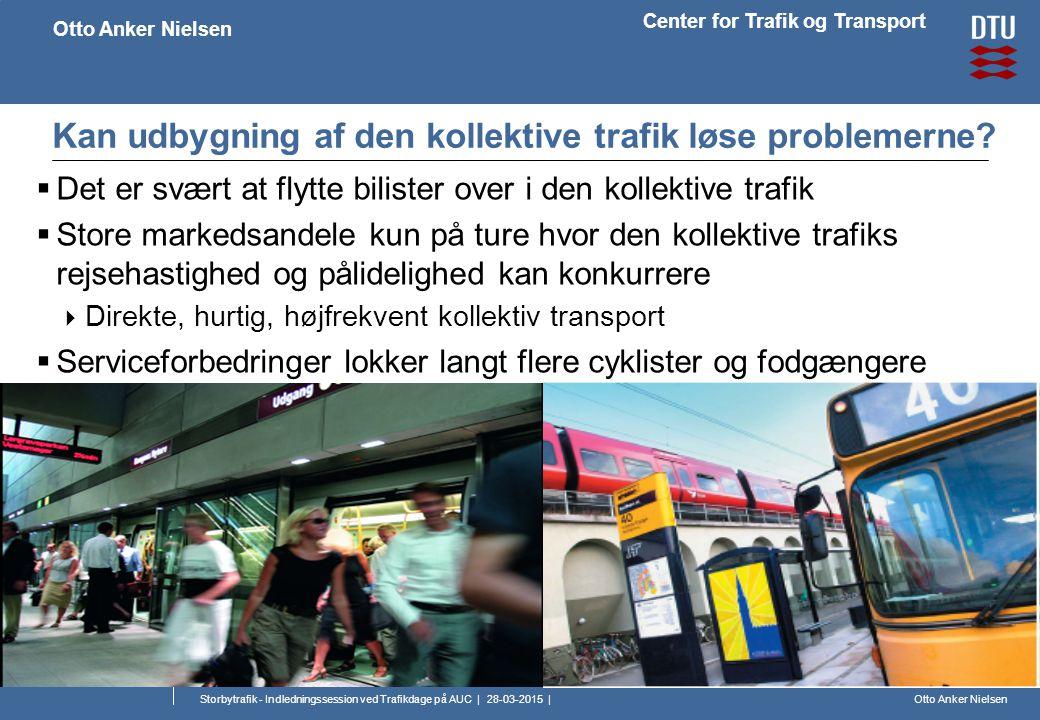 Otto Anker Nielsen Center for Trafik og Transport Otto Anker Nielsen Storbytrafik - Indledningssession ved Trafikdage på AUC | 28-03-2015 | Kan udbygning af den kollektive trafik løse problemerne.