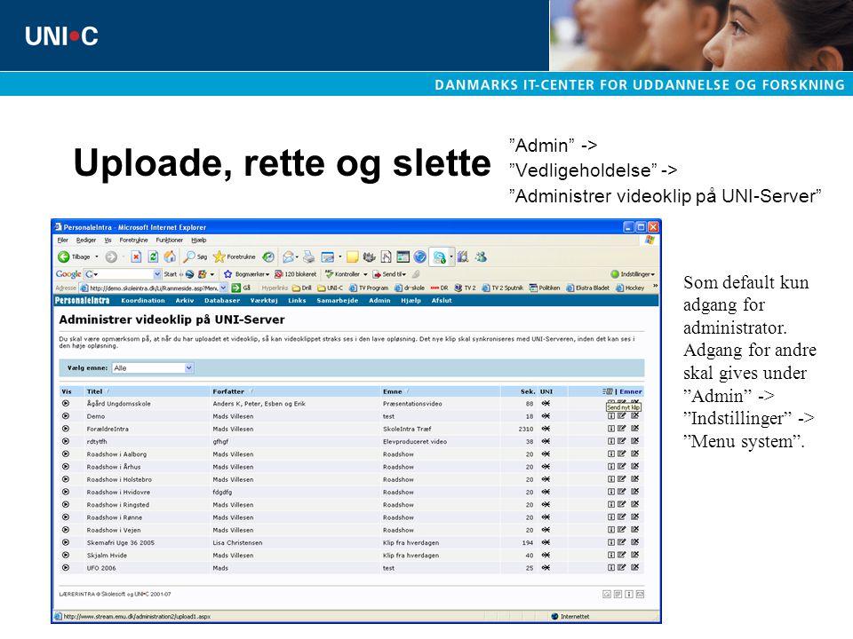 Uploade, rette og slette Admin -> Vedligeholdelse -> Administrer videoklip på UNI-Server Som default kun adgang for administrator.