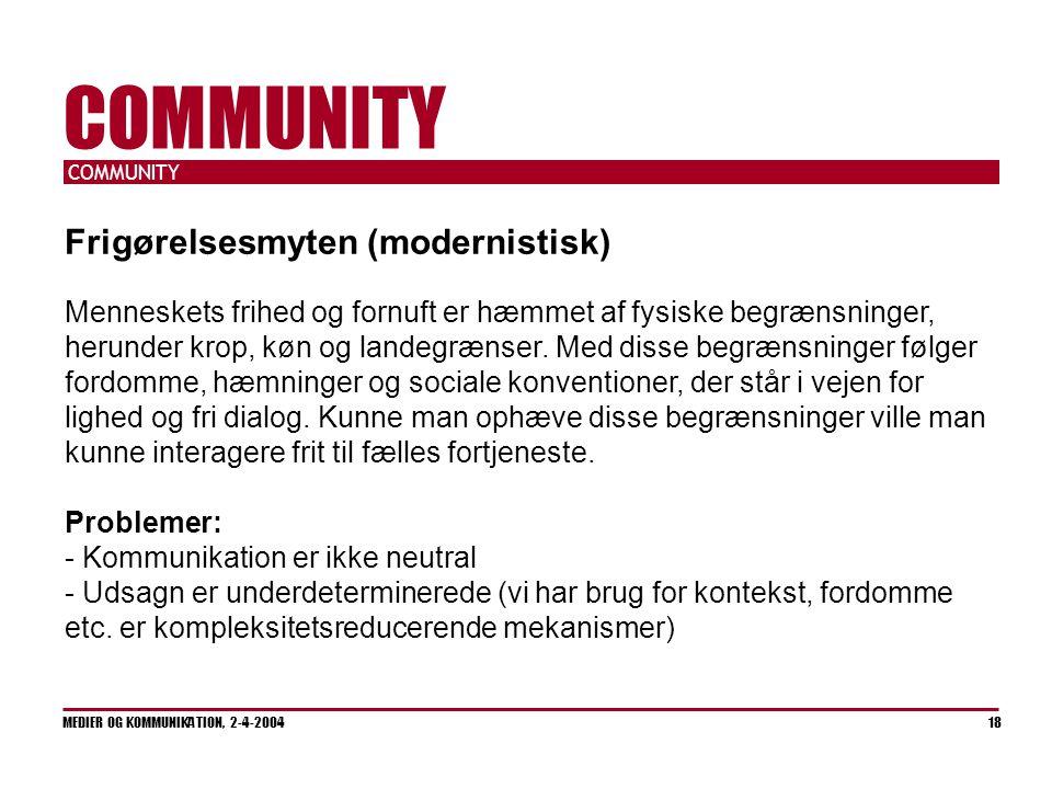 COMMUNITY MEDIER OG KOMMUNIKATION, 2-4-2004 18 COMMUNITY Frigørelsesmyten (modernistisk) Menneskets frihed og fornuft er hæmmet af fysiske begrænsninger, herunder krop, køn og landegrænser.