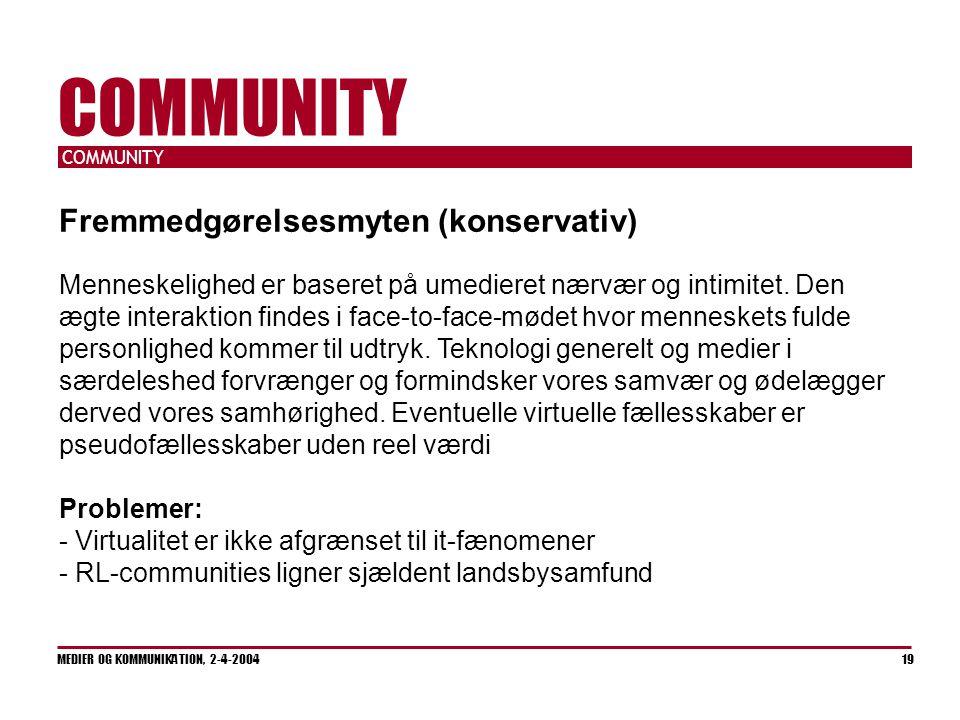 COMMUNITY MEDIER OG KOMMUNIKATION, 2-4-2004 19 COMMUNITY Fremmedgørelsesmyten (konservativ) Menneskelighed er baseret på umedieret nærvær og intimitet.