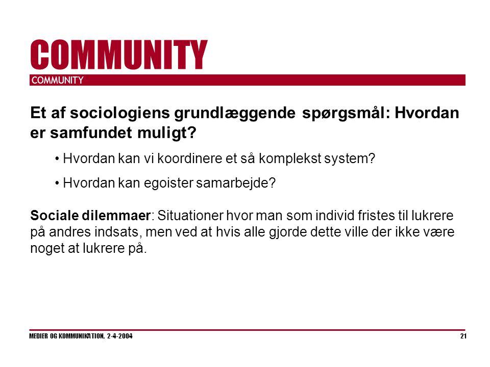 COMMUNITY MEDIER OG KOMMUNIKATION, 2-4-2004 21 COMMUNITY Et af sociologiens grundlæggende spørgsmål: Hvordan er samfundet muligt.