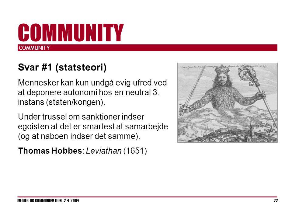 COMMUNITY MEDIER OG KOMMUNIKATION, 2-4-2004 22 COMMUNITY Svar #1 (statsteori) Mennesker kan kun undgå evig ufred ved at deponere autonomi hos en neutral 3.