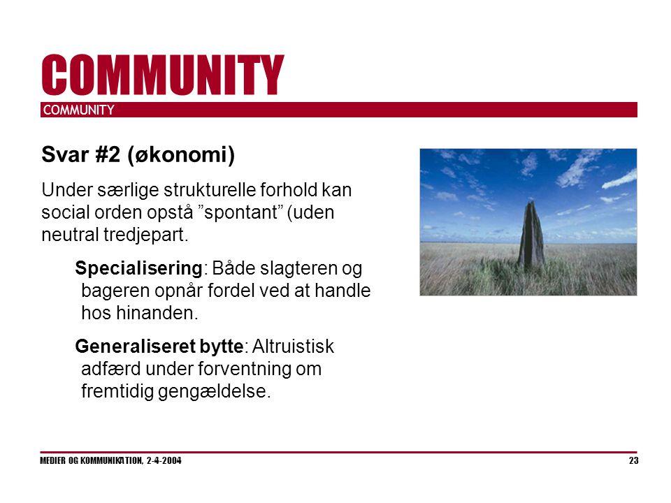 COMMUNITY MEDIER OG KOMMUNIKATION, 2-4-2004 23 COMMUNITY Svar #2 (økonomi) Under særlige strukturelle forhold kan social orden opstå spontant (uden neutral tredjepart.