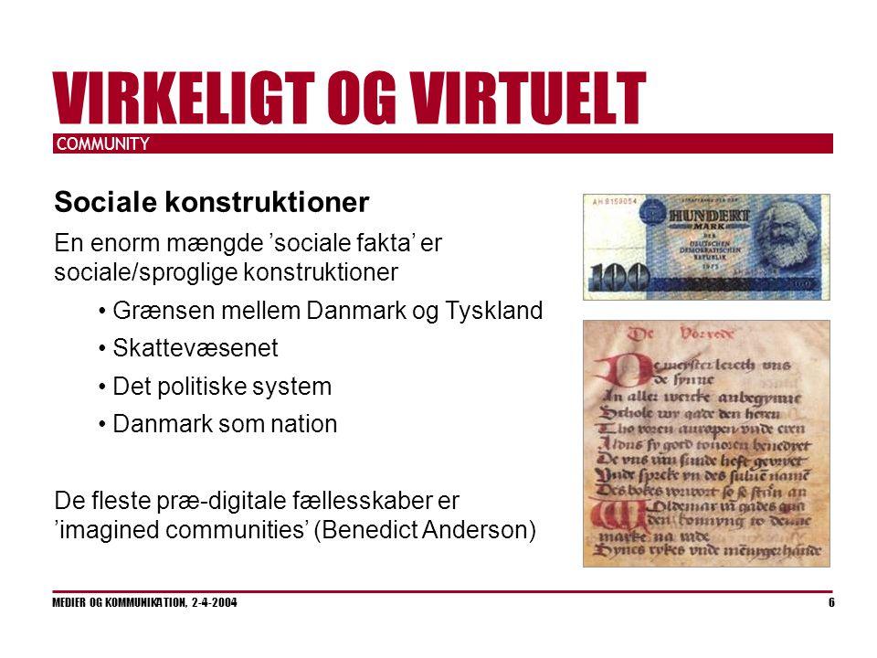 COMMUNITY MEDIER OG KOMMUNIKATION, 2-4-2004 6 VIRKELIGT OG VIRTUELT Sociale konstruktioner En enorm mængde 'sociale fakta' er sociale/sproglige konstruktioner Grænsen mellem Danmark og Tyskland Skattevæsenet Det politiske system Danmark som nation De fleste præ-digitale fællesskaber er 'imagined communities' (Benedict Anderson)