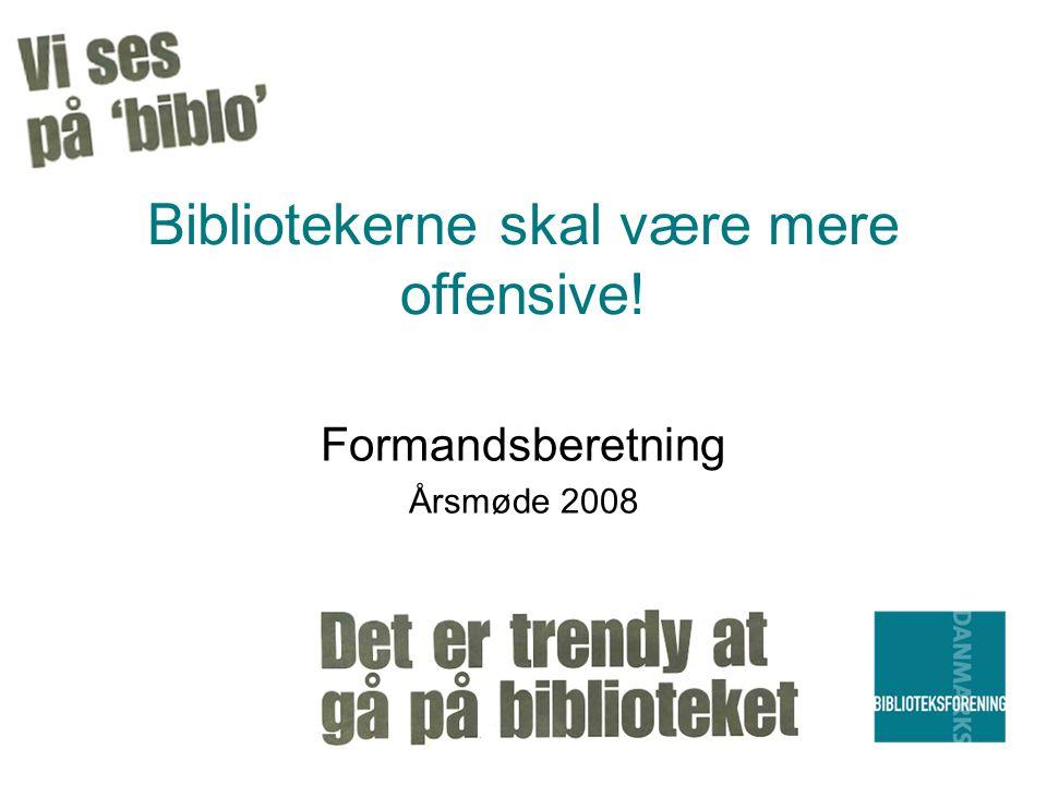 Bibliotekerne skal være mere offensive! Formandsberetning Årsmøde 2008