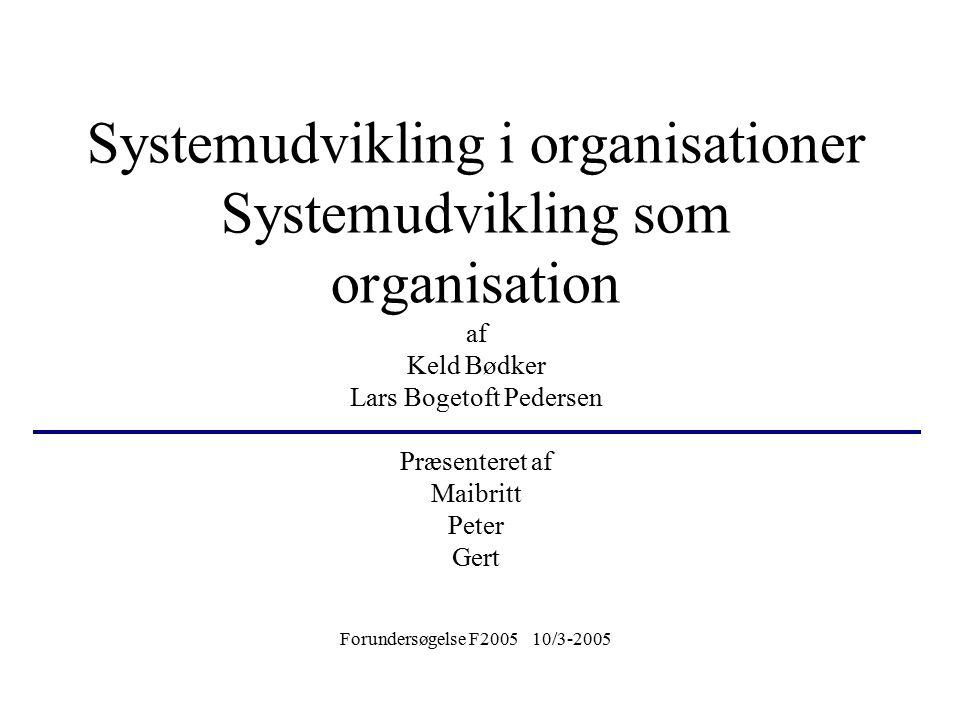 Systemudvikling i organisationer Systemudvikling som organisation af Keld Bødker Lars Bogetoft Pedersen Præsenteret af Maibritt Peter Gert Forundersøg