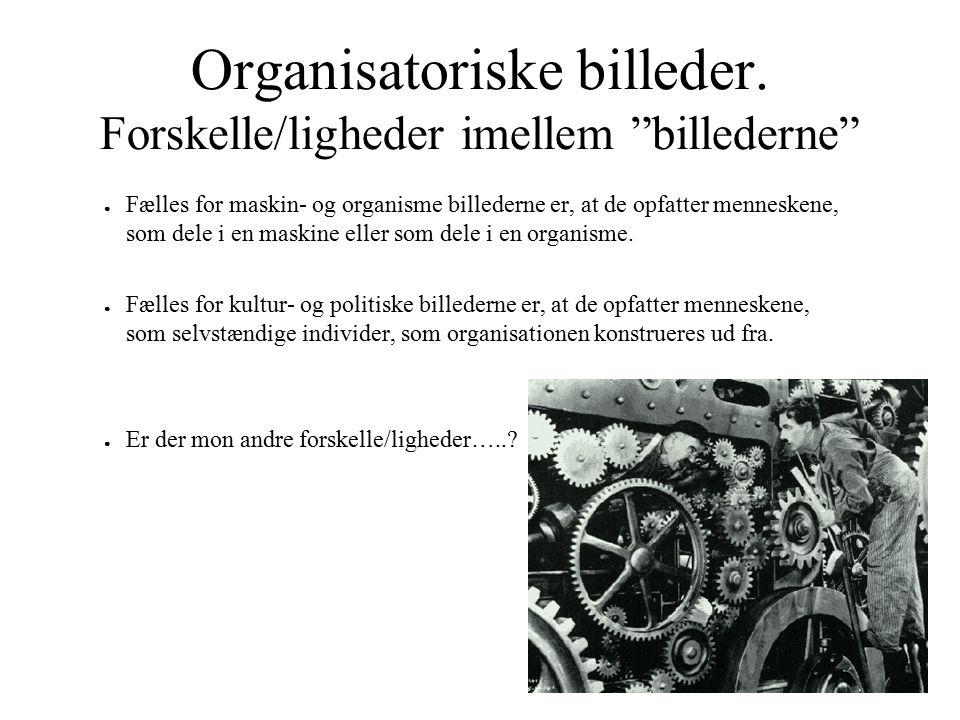"""Organisatoriske billeder. Forskelle/ligheder imellem """"billederne"""" ● Fælles for maskin- og organisme billederne er, at de opfatter menneskene, som dele"""