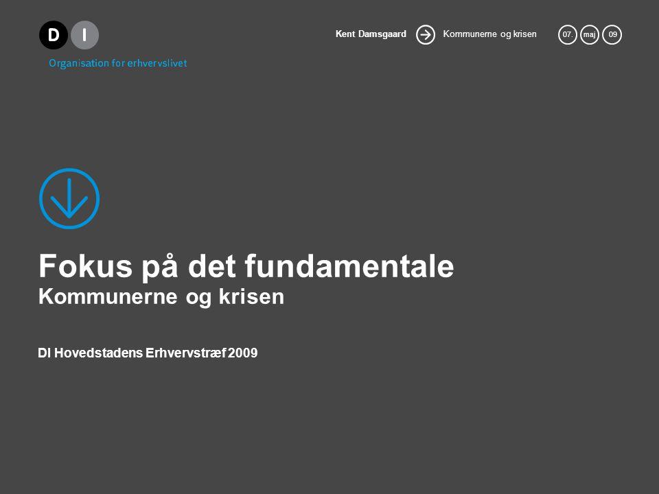 Kommunerne og krisen Kent Damsgaard 07.maj 09 Fokus på det fundamentale Kommunerne og krisen DI Hovedstadens Erhvervstræf 2009