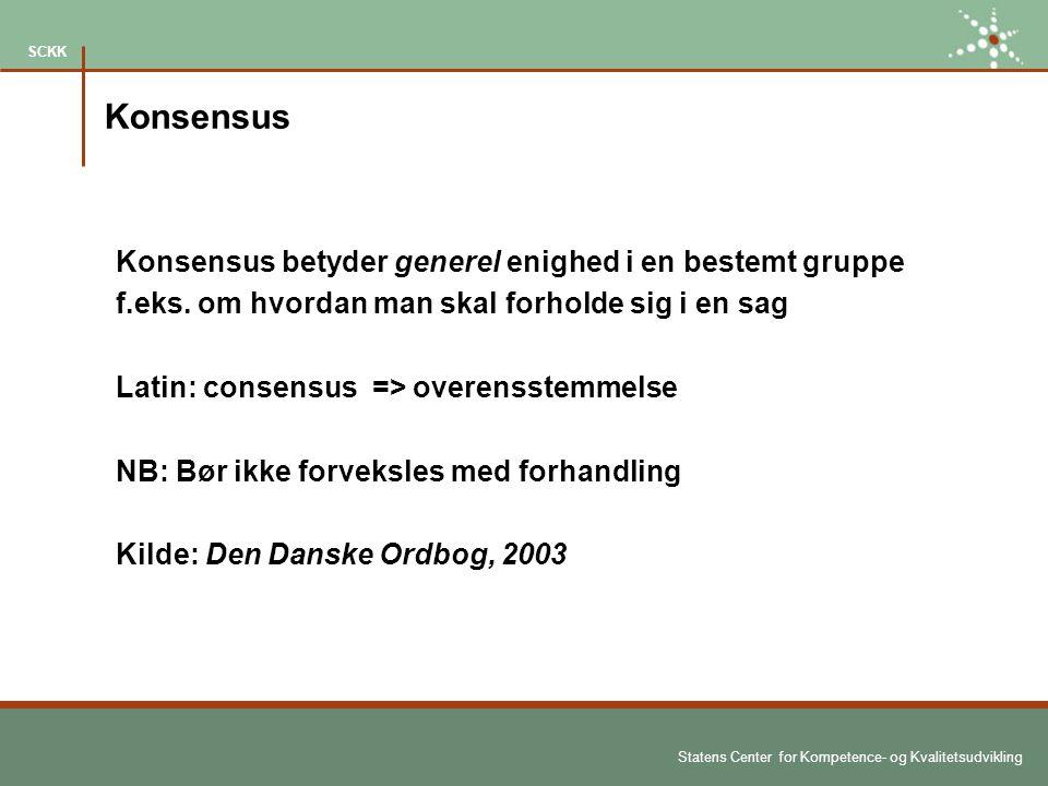 Statens Center for Kompetence- og Kvalitetsudvikling SCKK Konsensus Konsensus betyder generel enighed i en bestemt gruppe f.eks.