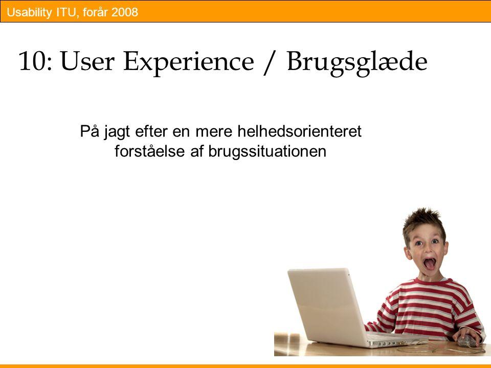Usability ITU, forår 2008 10: User Experience / Brugsglæde På jagt efter en mere helhedsorienteret forståelse af brugssituationen