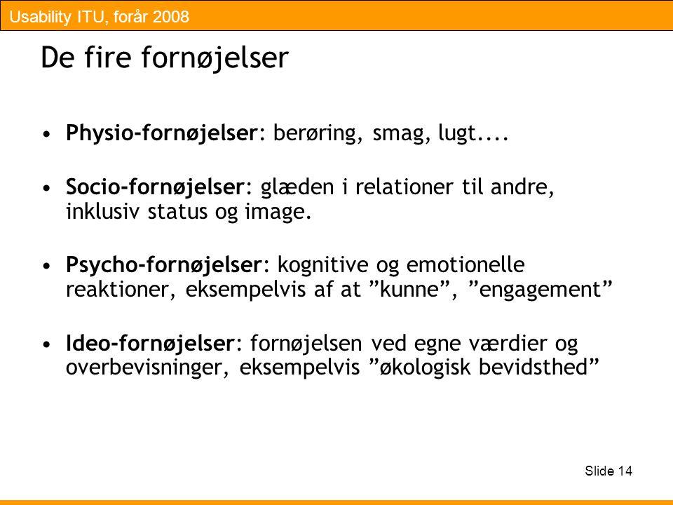 Usability ITU, forår 2008 Slide 14 De fire fornøjelser Physio-fornøjelser: berøring, smag, lugt....