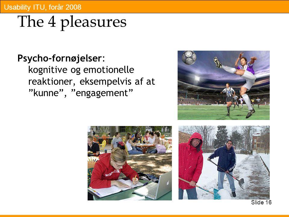 Usability ITU, forår 2008 Slide 16 The 4 pleasures Psycho-fornøjelser: kognitive og emotionelle reaktioner, eksempelvis af at kunne , engagement