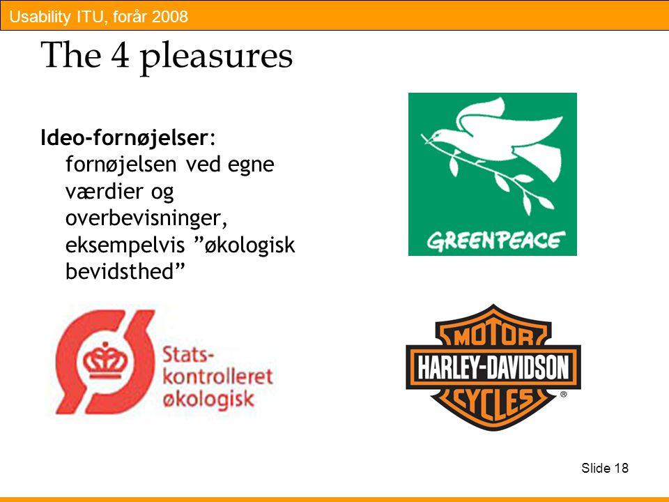 Usability ITU, forår 2008 Slide 18 The 4 pleasures Ideo-fornøjelser: fornøjelsen ved egne værdier og overbevisninger, eksempelvis økologisk bevidsthed