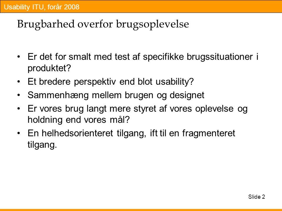 Usability ITU, forår 2008 Slide 2 Brugbarhed overfor brugsoplevelse Er det for smalt med test af specifikke brugssituationer i produktet.