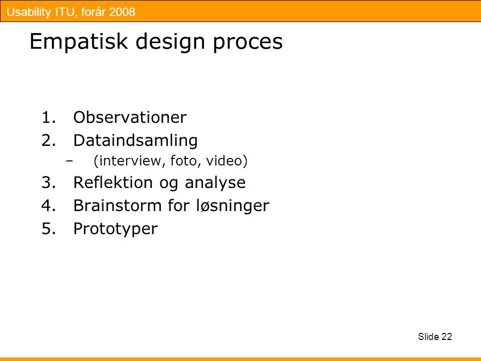 Usability ITU, forår 2008 Slide 22 Empatisk design proces 1.Observationer 2.Dataindsamling –(interview, foto, video) 3.Reflektion og analyse 4.Brainstorm for løsninger 5.Prototyper
