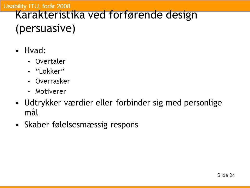 Usability ITU, forår 2008 Slide 24 Karakteristika ved forførende design (persuasive) Hvad: –Overtaler – Lokker –Overrasker –Motiverer Udtrykker værdier eller forbinder sig med personlige mål Skaber følelsesmæssig respons