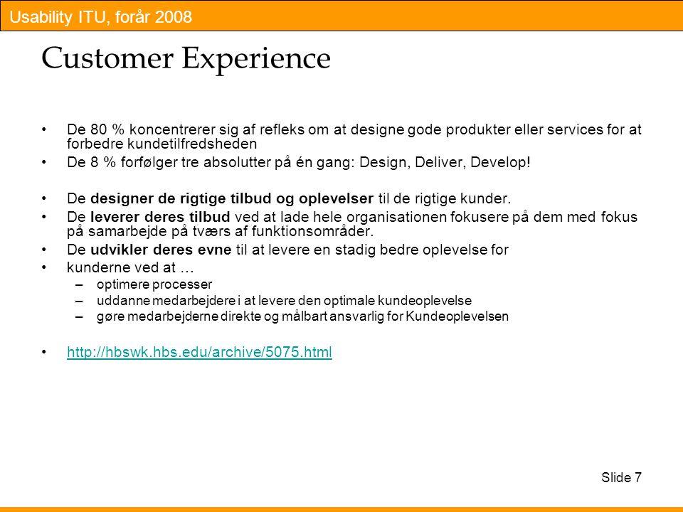 Usability ITU, forår 2008 Slide 7 Customer Experience De 80 % koncentrerer sig af refleks om at designe gode produkter eller services for at forbedre kundetilfredsheden De 8 % forfølger tre absolutter på én gang: Design, Deliver, Develop.
