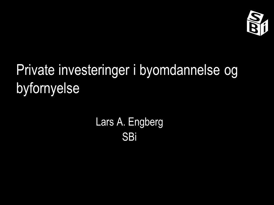 Private investeringer i byomdannelse og byfornyelse Lars A. Engberg SBi