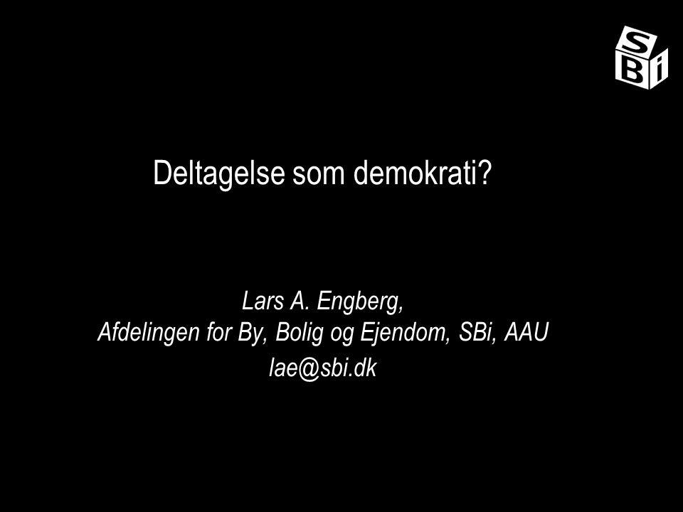 Deltagelse som demokrati Lars A. Engberg, Afdelingen for By, Bolig og Ejendom, SBi, AAU lae@sbi.dk