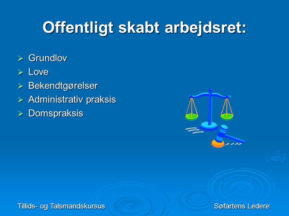 Tillids- og TalsmandskursusSøfartens Ledere Offentligt skabt arbejdsret:  Grundlov  Love  Bekendtgørelser  Administrativ praksis  Domspraksis