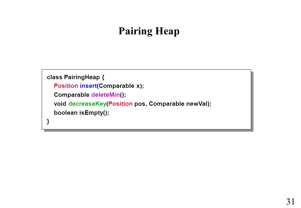 31 Pairing Heap class PairingHeap { Position insert(Comparable x); Comparable deleteMin(); void decreaseKey(Position pos, Comparable newVal); boolean isEmpty(); }