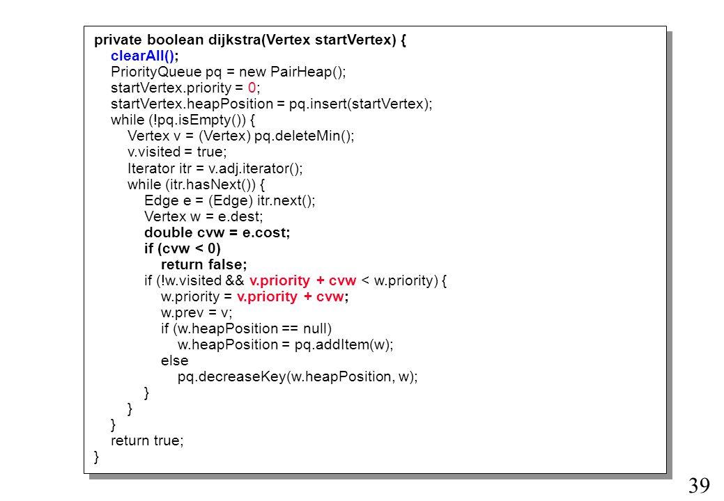 39 private boolean dijkstra(Vertex startVertex) { clearAll(); PriorityQueue pq = new PairHeap(); startVertex.priority = 0; startVertex.heapPosition = pq.insert(startVertex); while (!pq.isEmpty()) { Vertex v = (Vertex) pq.deleteMin(); v.visited = true; Iterator itr = v.adj.iterator(); while (itr.hasNext()) { Edge e = (Edge) itr.next(); Vertex w = e.dest; double cvw = e.cost; if (cvw < 0) return false; if (!w.visited && v.priority + cvw < w.priority) { w.priority = v.priority + cvw; w.prev = v; if (w.heapPosition == null) w.heapPosition = pq.addItem(w); else pq.decreaseKey(w.heapPosition, w); } return true; }