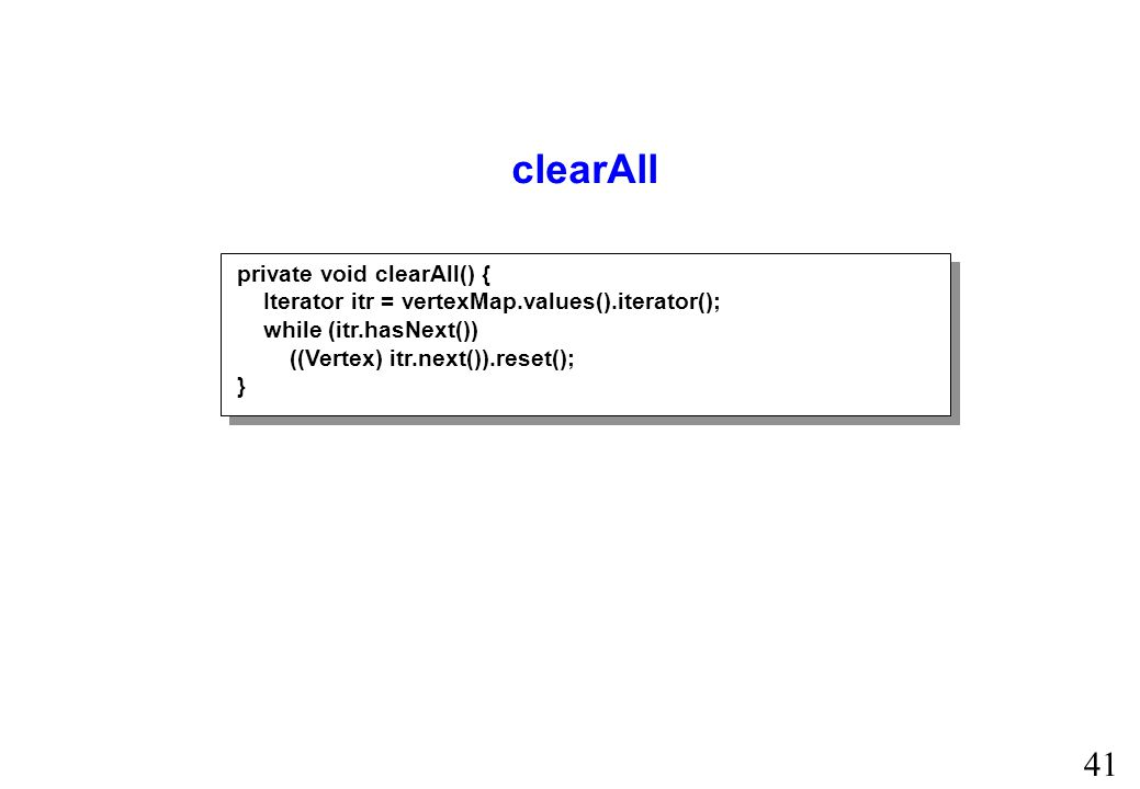 41 clearAll private void clearAll() { Iterator itr = vertexMap.values().iterator(); while (itr.hasNext()) ((Vertex) itr.next()).reset(); }