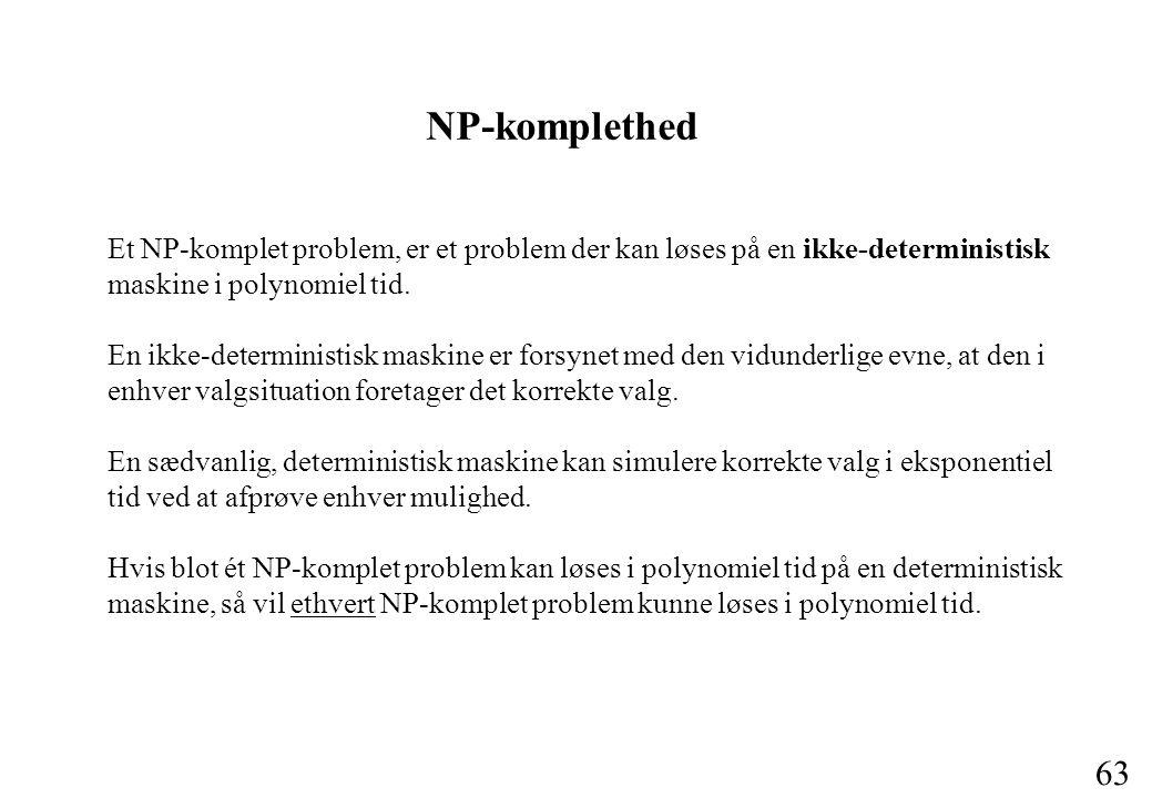 63 Et NP-komplet problem, er et problem der kan løses på en ikke-deterministisk maskine i polynomiel tid.