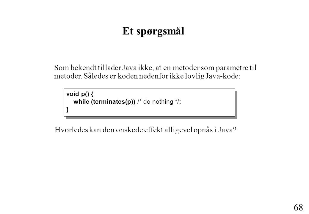 68 Et spørgsmål void p() { while (terminates(p)) /* do nothing */; } void p() { while (terminates(p)) /* do nothing */; } Som bekendt tillader Java ikke, at en metoder som parametre til metoder.
