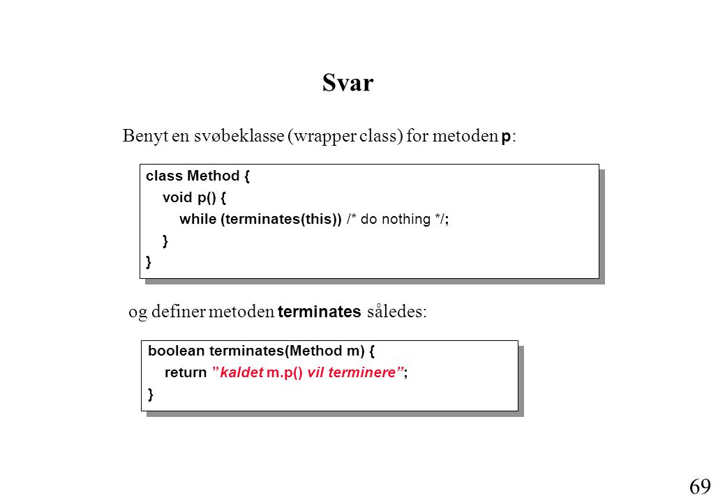 69 Svar class Method { void p() { while (terminates(this)) /* do nothing */; } og definer metoden terminates således: boolean terminates(Method m) { return kaldet m.p() vil terminere ; } Benyt en svøbeklasse (wrapper class) for metoden p :