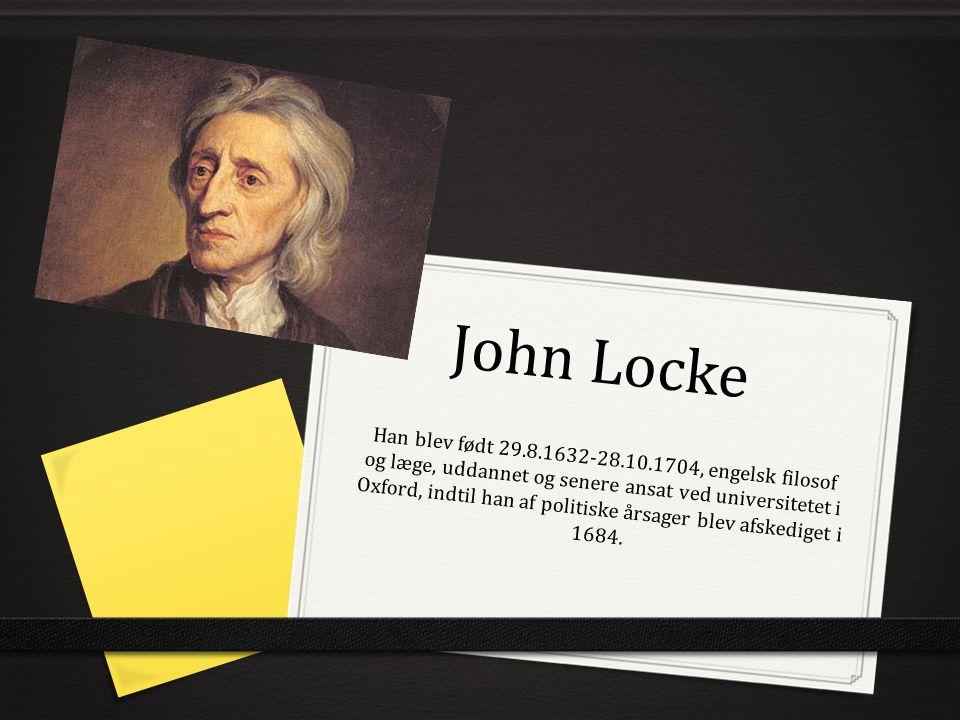 John Locke Han blev født 29.8.1632-28.10.1704, engelsk filosof og læge, uddannet og senere ansat ved universitetet i Oxford, indtil han af politiske årsager blev afskediget i 1684.
