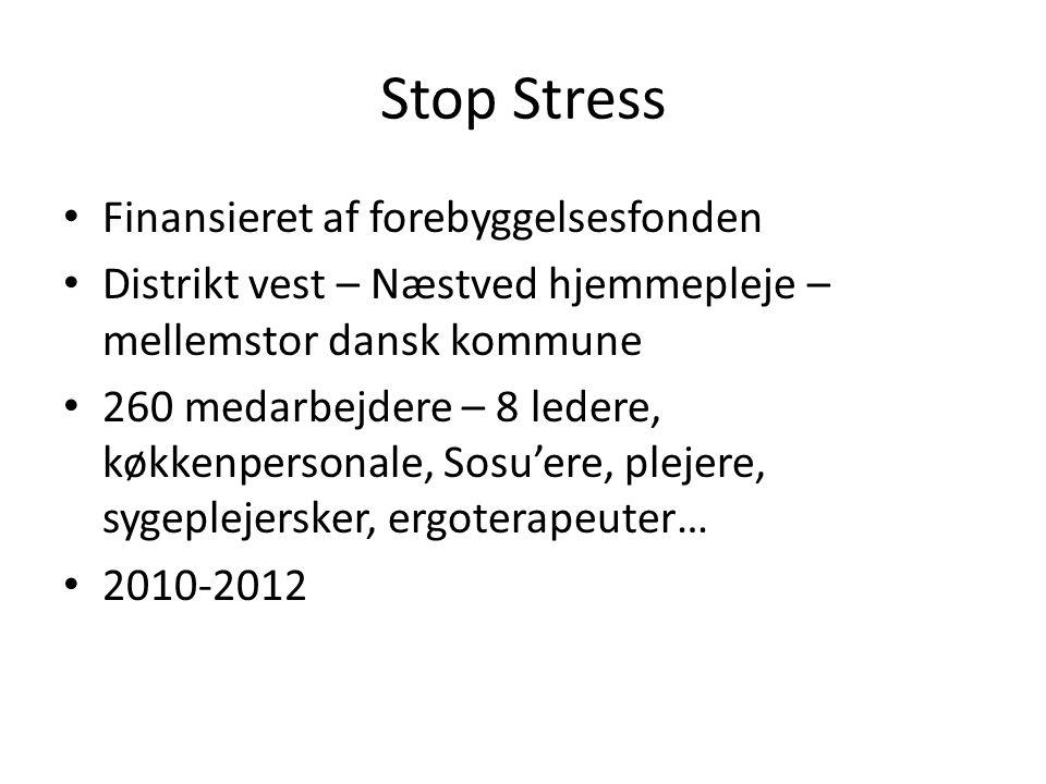 Stop Stress Finansieret af forebyggelsesfonden Distrikt vest – Næstved hjemmepleje – mellemstor dansk kommune 260 medarbejdere – 8 ledere, køkkenpersonale, Sosu'ere, plejere, sygeplejersker, ergoterapeuter… 2010-2012