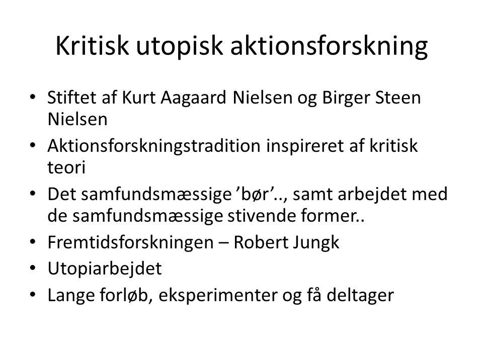 Kritisk utopisk aktionsforskning Stiftet af Kurt Aagaard Nielsen og Birger Steen Nielsen Aktionsforskningstradition inspireret af kritisk teori Det samfundsmæssige 'bør'.., samt arbejdet med de samfundsmæssige stivende former..