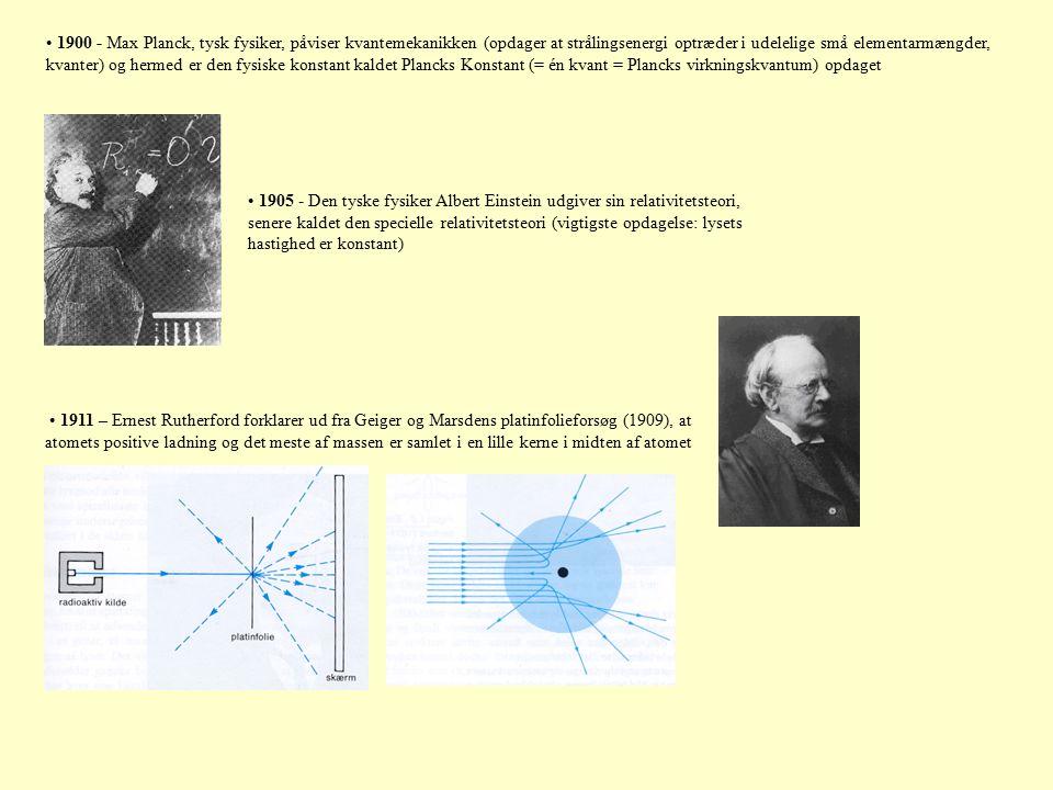 1905 - Den tyske fysiker Albert Einstein udgiver sin relativitetsteori, senere kaldet den specielle relativitetsteori (vigtigste opdagelse: lysets hastighed er konstant) 1911 – Ernest Rutherford forklarer ud fra Geiger og Marsdens platinfolieforsøg (1909), at atomets positive ladning og det meste af massen er samlet i en lille kerne i midten af atomet 1900 - Max Planck, tysk fysiker, påviser kvantemekanikken (opdager at strålingsenergi optræder i udelelige små elementarmængder, kvanter) og hermed er den fysiske konstant kaldet Plancks Konstant (= én kvant = Plancks virkningskvantum) opdaget