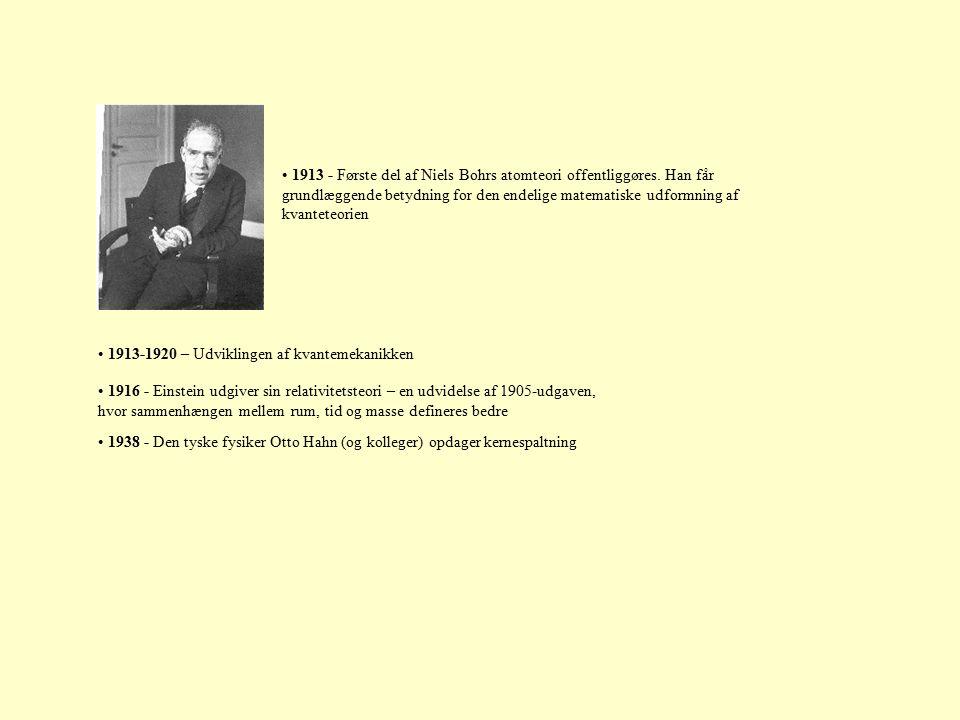 1916 - Einstein udgiver sin relativitetsteori – en udvidelse af 1905-udgaven, hvor sammenhængen mellem rum, tid og masse defineres bedre 1938 - Den tyske fysiker Otto Hahn (og kolleger) opdager kernespaltning 1913 - Første del af Niels Bohrs atomteori offentliggøres.