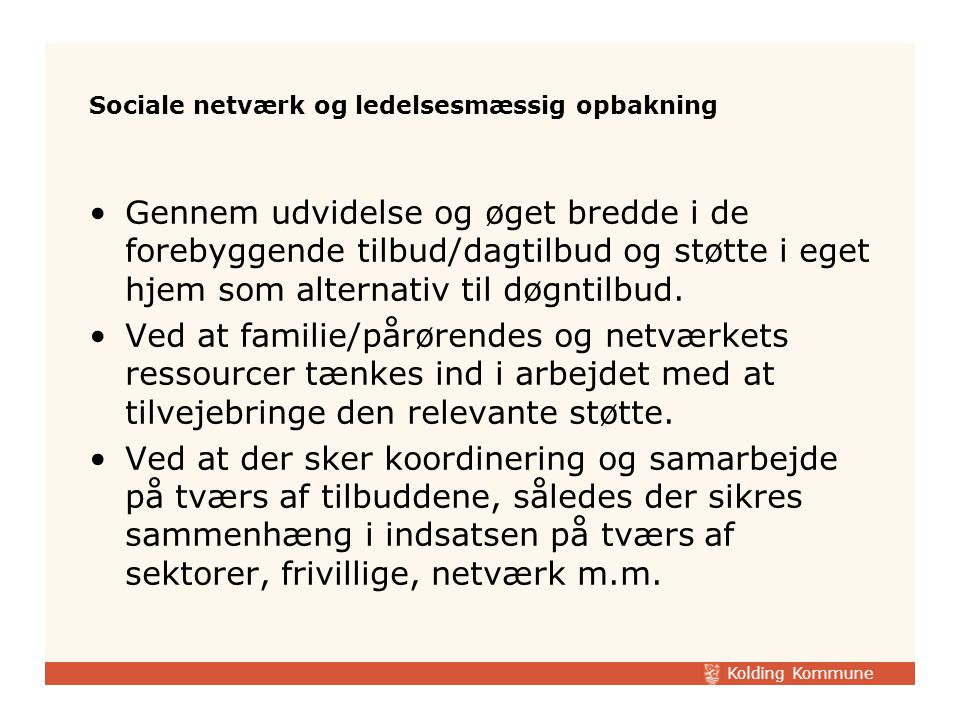 Kolding Kommune Sociale netværk og ledelsesmæssig opbakning Gennem udvidelse og øget bredde i de forebyggende tilbud/dagtilbud og støtte i eget hjem som alternativ til døgntilbud.