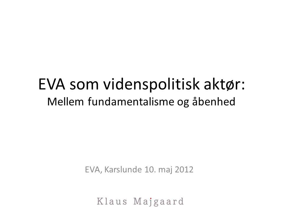 EVA som videnspolitisk aktør: Mellem fundamentalisme og åbenhed EVA, Karslunde 10. maj 2012