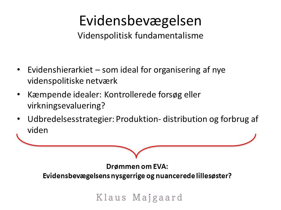 Evidensbevægelsen Videnspolitisk fundamentalisme Evidenshierarkiet – som ideal for organisering af nye videnspolitiske netværk Kæmpende idealer: Kontrollerede forsøg eller virkningsevaluering.