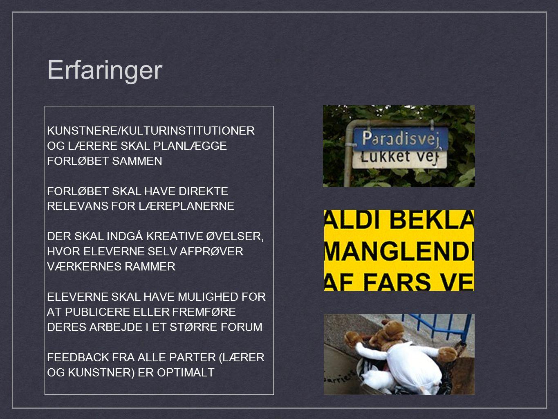 Erfaringer KUNSTNERE/KULTURINSTITUTIONER OG LÆRERE SKAL PLANLÆGGE FORLØBET SAMMEN FORLØBET SKAL HAVE DIREKTE RELEVANS FOR LÆREPLANERNE DER SKAL INDGÅ KREATIVE ØVELSER, HVOR ELEVERNE SELV AFPRØVER VÆRKERNES RAMMER ELEVERNE SKAL HAVE MULIGHED FOR AT PUBLICERE ELLER FREMFØRE DERES ARBEJDE I ET STØRRE FORUM FEEDBACK FRA ALLE PARTER (LÆRER OG KUNSTNER) ER OPTIMALT