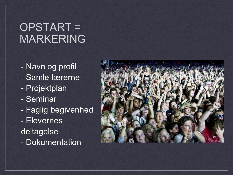 OPSTART = MARKERING - Navn og profil - Samle lærerne - Projektplan - Seminar - Faglig begivenhed - Elevernes deltagelse - Dokumentation